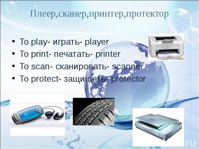 Плеер,сканер,принтер,протектор To play- играть- player To print- печатать- printerTo scan- сканировать- scannerTo protect- защищать- protector