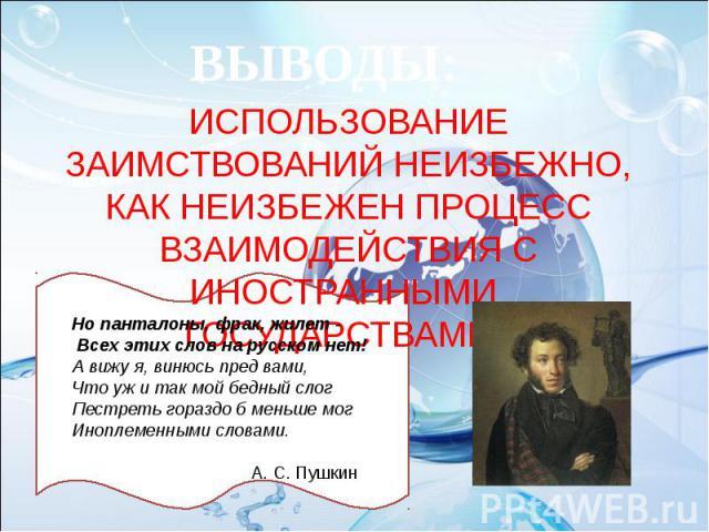 ВЫВОДЫ: ИСПОЛЬЗОВАНИЕ ЗАИМСТВОВАНИЙ НЕИЗБЕЖНО, КАК НЕИЗБЕЖЕН ПРОЦЕСС ВЗАИМОДЕЙСТВИЯ С ИНОСТРАННЫМИ ГОСУДАРСТВАМИ Но панталоны, фрак, жилет -Всех этих слов на русском нет!А вижу я, винюсь пред вами,Что уж и так мой бедный слогПестреть гораздо б мень…