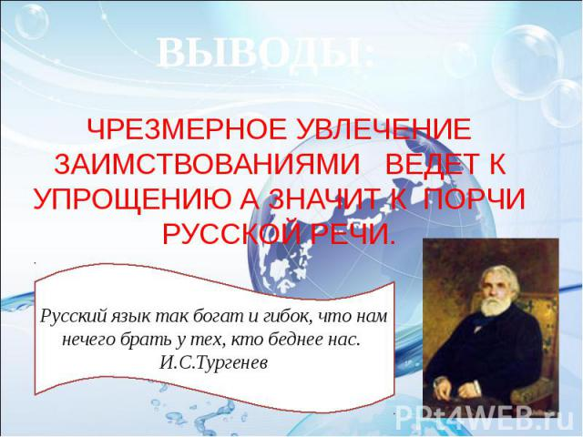 ВЫВОДЫ: ЧРЕЗМЕРНОЕ УВЛЕЧЕНИЕ ЗАИМСТВОВАНИЯМИ ВЕДЕТ К УПРОЩЕНИЮ А ЗНАЧИТ К ПОРЧИ РУССКОЙ РЕЧИ. Русский язык так богат и гибок, что нам нечего брать у тех, кто беднее нас. И.С.Тургенев