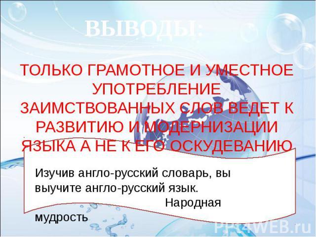 ВЫВОДЫ: ТОЛЬКО ГРАМОТНОЕ И УМЕСТНОЕ УПОТРЕБЛЕНИЕ ЗАИМСТВОВАННЫХ СЛОВ ВЕДЕТ К РАЗВИТИЮ И МОДЕРНИЗАЦИИ ЯЗЫКА А НЕ К ЕГО ОСКУДЕВАНИЮ Изучив англо-русский словарь, вы выучите англо-русский язык. Народная мудрость
