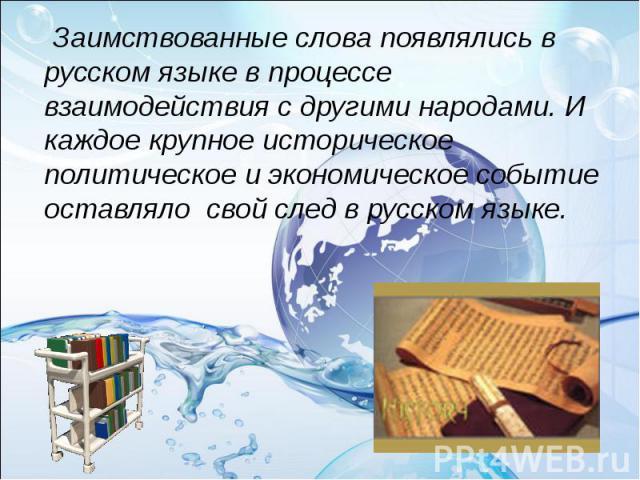 Заимствованные слова появлялись в русском языке в процессе взаимодействия с другими народами. И каждое крупное историческое политическое и экономическое событие оставляло свой след в русском языке.