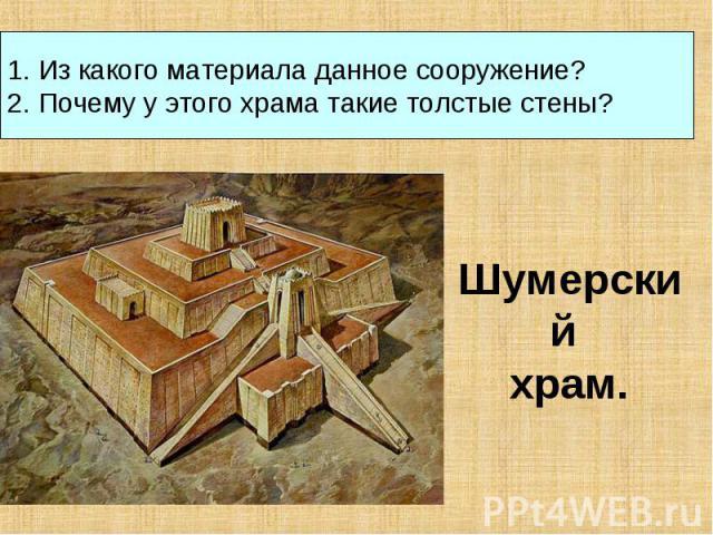 1. Из какого материала данное сооружение?2. Почему у этого храма такие толстые стены? Шумерский храм.