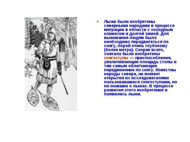 Лыжи были изобретены северными народами в процессе миграции в области с холодным климатом и долгой зимой. Для выживания людям было необходимо передвигаться по снегу, порой очень глубокому (более метра). Скорее всего, сначала были изобретены снегосту…