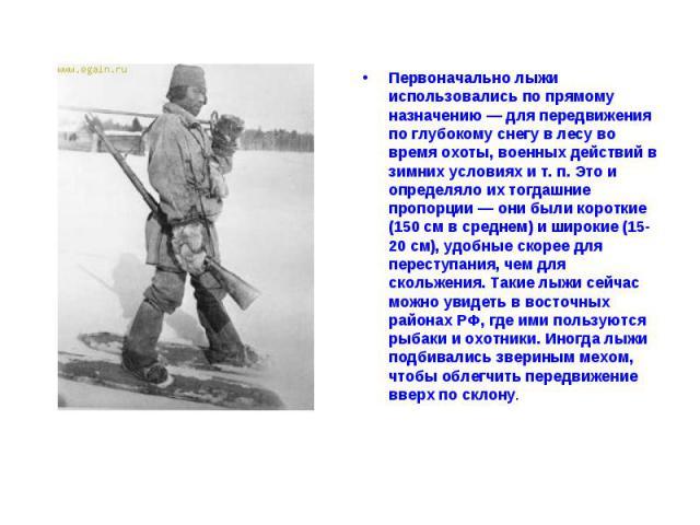 Первоначально лыжи использовались по прямому назначению — для передвижения по глубокому снегу в лесу во время охоты, военных действий в зимних условиях и т. п. Это и определяло их тогдашние пропорции — они были короткие (150 см в среднем) и широкие …