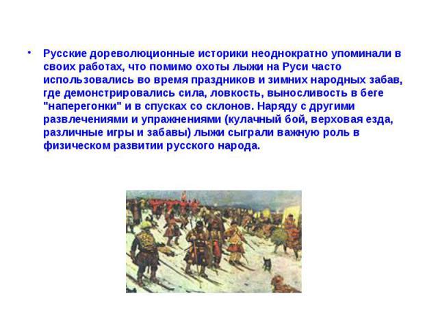 Русские дореволюционные историки неоднократно упоминали в своих работах, что помимо охоты лыжи на Руси часто использовались во время праздников и зимних народных забав, где демонстрировались сила, ловкость, выносливость в беге