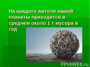 На каждого жителя нашей планеты приходится в среднем около 1 т мусора в год