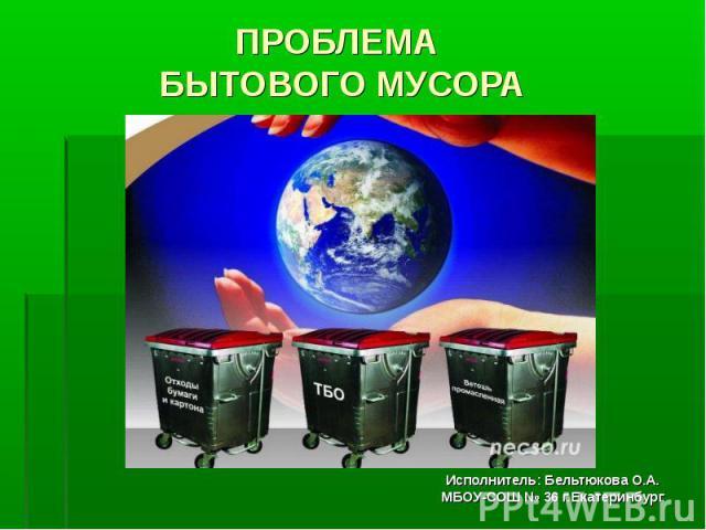 Проблема бытового мусора Исполнитель: Бельтюкова О.А. МБОУ-СОШ № 36 г.Екатеринбург