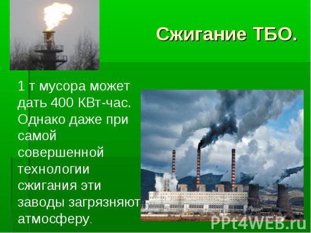 Сжигание ТБО. 1 т мусора может дать 400 КВт-час. Однако даже при самой совершенной технологии сжигания эти заводы загрязняют атмосферу.