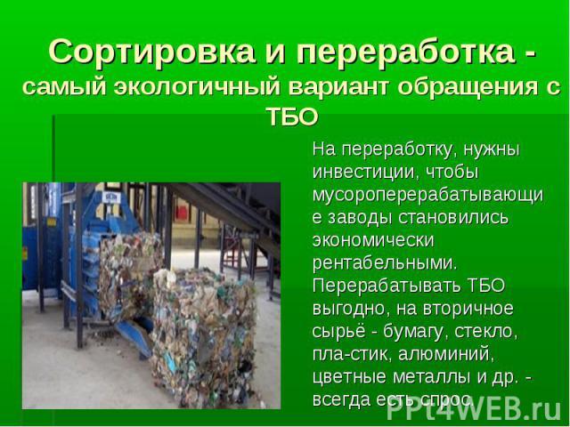Сортировка и переработка - самый экологичный вариант обращения с ТБО На переработку, нужны инвестиции, чтобы мусороперерабатывающие заводы становились экономически рентабельными. Перерабатывать ТБО выгодно, на вторичное сырьё - бумагу, стекло, пласт…