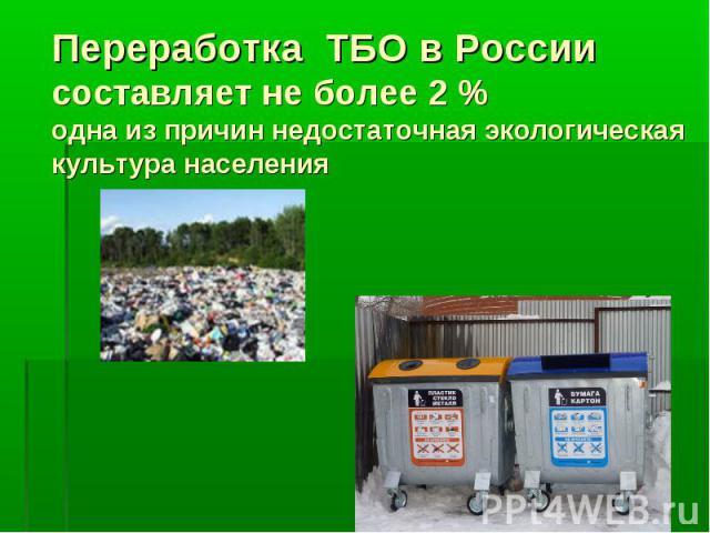 Переработка ТБО в России составляет не более 2 %одна из причин недостаточная экологическая культура населения