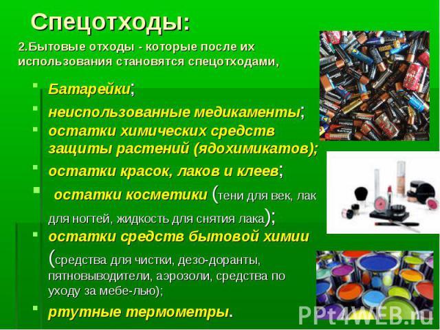 Спецотходы: 2.Бытовые отходы - которые после их использования становятся спецотходами, Батарейки;неиспользованные медикаменты;остатки химических средств защиты растений (ядохимикатов);остатки красок, лаков и клеев;остатки косметики (тени для век, л…