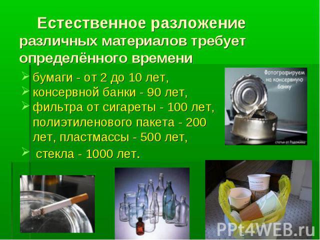 Естественное разложение различных материалов требует определённого времени бумаги - от 2 до 10 лет,консервной банки - 90 лет, фильтра от сигареты - 100 лет, полиэтиленового пакета - 200 лет, пластмассы - 500 лет, стекла - 1000 лет.