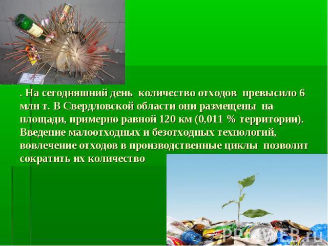 . На сегодняшний день количество отходов превысило 6 млн т. В Свердловской области они размещены на площади, примерно равной 120 км (0,011 % территории). Введение малоотходных и безотходных технологий, вовлечение отходов в производственные циклы поз…