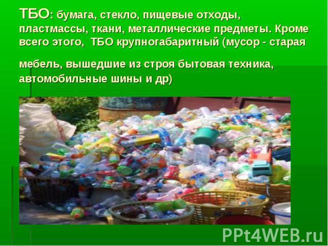 ТБО: бумага, стекло, пищевые отходы, пластмассы, ткани, металлические предметы. Кроме всего этого, ТБО крупногабаритный (мусор - старая мебель, вышедшие из строя бытовая техника, автомобильные шины и др)