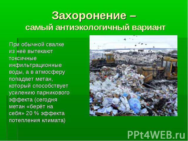 Захоронение – самый антиэкологичный вариант При обычной свалке из неё вытекают токсичные инфильтрационные воды, а в атмосферу попадает метан, который способствует усилению парникового эффекта (сегодня метан «берёт на себя» 20 % эффекта потепления климата)