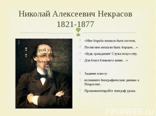 Николай Алексеевич Некрасов1821-1877 «Мне борьба мешала быть поэтом,Песни мне ме