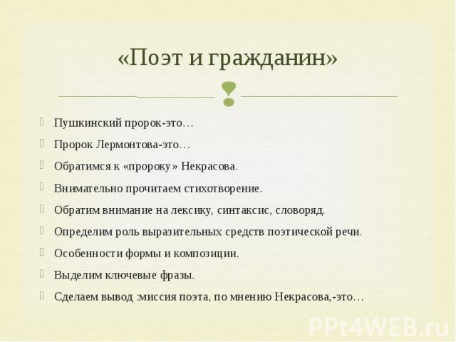 «Поэт и гражданин» Пушкинский пророк-это…Пророк Лермонтова-это…Обратимся к «пророку» Некрасова.Внимательно прочитаем стихотворение.Обратим внимание на лексику, синтаксис, словоряд.Определим роль выразительных средств поэтической речи.Особенности фор…
