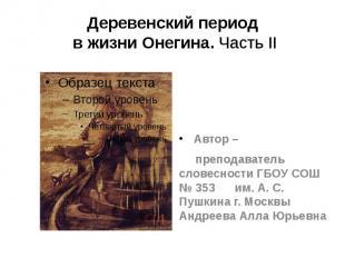 Деревенский периодв жизни Онегина. Часть II Автор – преподаватель словесности ГБ