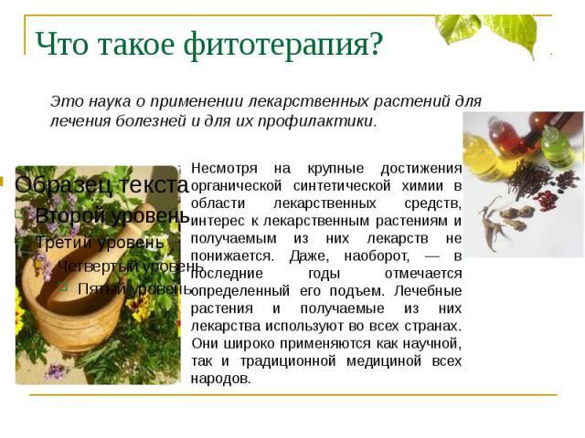 Что такое фитотерапия? Это наука о применении лекарственных растений для лечения болезней и для их профилактики. Несмотря на крупные достижения органической синтетической химии в области лекарственных средств, интерес к лекарственным растениям и пол…
