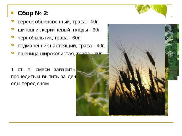 Сбор № 2:вереск обыкновенный, трава - 40г, шиповник коричневый, плоды - 60г,чернобыльник, трава - 60г,подмаренник настоящий, трава - 40г,пшеница широколистая, трава - 40г.1 ст. л. смеси заварить 0,5л кипятка, настаивать 30 минут, процедить и выпить …