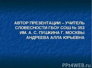 Автор презентации – учитель словесности ГБОУ СОШ № 353 им. А. С. Пушкина г. Моск