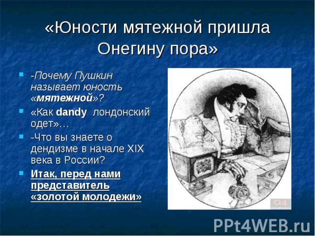 «Юности мятежной пришла Онегину пора» -Почему Пушкин называет юность «мятежной»?«Как dandy лондонский одет»…-Что вы знаете о дендизме в начале XIX века в России?Итак, перед нами представитель «золотой молодежи»