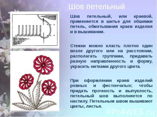 Шов петельный, или краевой, применяется в шитье для обшивки петель, обметывания краев изделия и в вышивании. Стежки можно класть плотно один возле другого или на расстоянии, располагать группами, придавать разную направленность и форму, украсить нит…