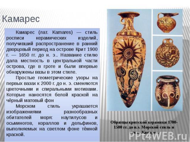 Камарес Камарес (лат. Kamares) — стиль росписи керамических изделий, получивший распространение в ранний дворцовый период на острове Крит 1900 г. — 1650 гг. до н. э.. Название стилю дала местность в центральной части острова, где в гроте и были впер…