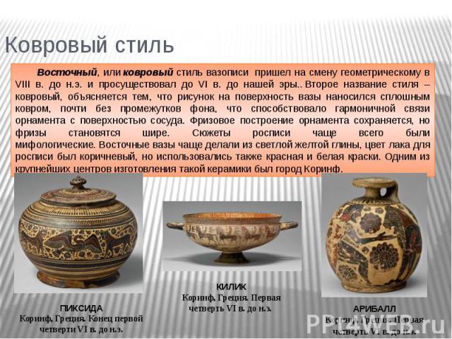 Ковровый стиль Восточный, иликовровыйстиль вазописи пришел на смену геометрическому в VIII в. до н.э. и просуществовал до VI в. до нашей эры..Второе название стиля – ковровый, объясняется тем, что рисунок на поверхность вазы наносился сплошным к…