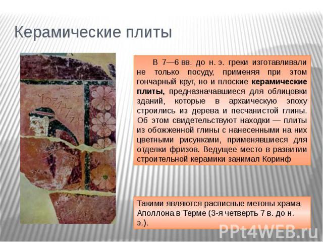 Керамические плиты В 7—6вв. до н.э. греки изготавливали не только посуду, применяя при этом гончарный круг, но и плоские керамические плиты, предназначавшиеся для облицовки зданий, которые в архаическую эпоху строились из дерева и песчанистой глин…