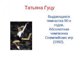 Татьяна Гуцу Выдающаяся гимнастка 90-х годов. Абсолютная чемпионка Олимпийских и