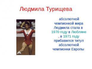Людмила Турищева абсолютной чемпионкой мира Людмила стала в 1970 году в Любляне,