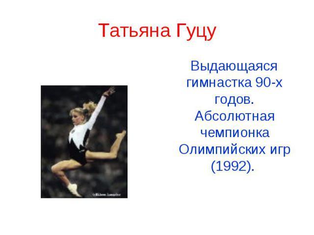 Татьяна Гуцу Выдающаяся гимнастка 90-х годов. Абсолютная чемпионка Олимпийских игр (1992).
