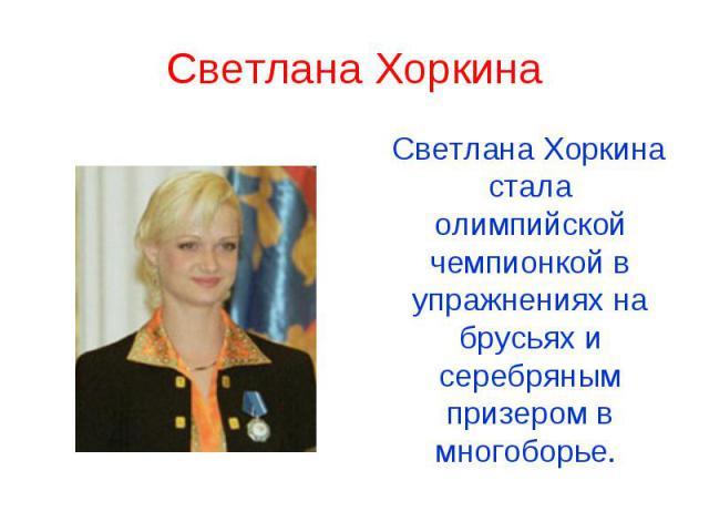 Светлана Хоркина Светлана Хоркина стала олимпийской чемпионкой в упражнениях на брусьях и серебряным призером в многоборье.