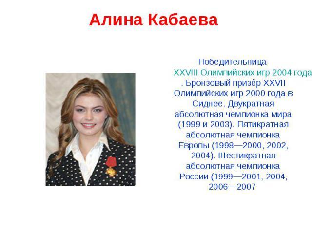 Алина Кабаева Победительница XXVIII Олимпийских игр 2004 года в Афинах. Бронзовый призёр XXVII Олимпийских игр 2000 года в Сиднее. Двукратная абсолютная чемпионка мира (1999 и 2003). Пятикратная абсолютная чемпионка Европы (1998—2000, 2002, 2004). Ш…