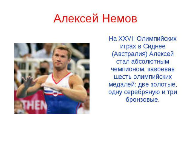 Алексей Немов На XXVII Олимпийских играх в Сиднее (Австралия) Алексей стал абсолютным чемпионом, завоевав шесть олимпийских медалей: две золотые, одну серебряную и три бронзовые.