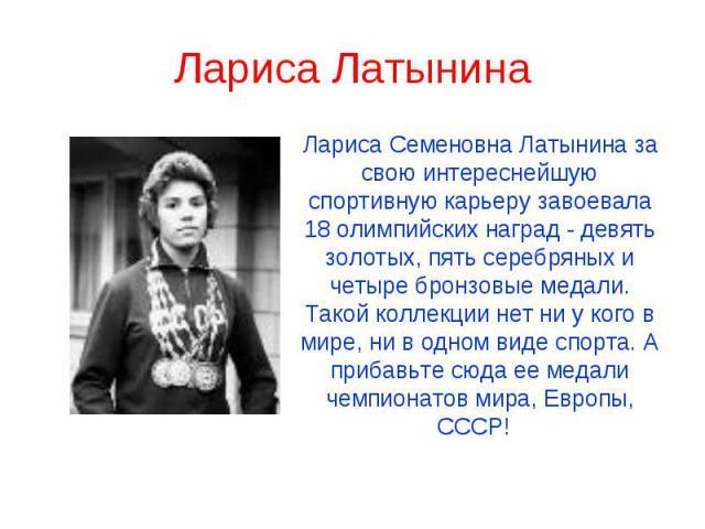 Лариса Латынина Лариса Семеновна Латынина за свою интереснейшую спортивную карьеру завоевала 18 олимпийских наград - девять золотых, пять серебряных и четыре бронзовые медали. Такой коллекции нет ни у кого в мире, ни в одном виде спорта. А прибавьте…