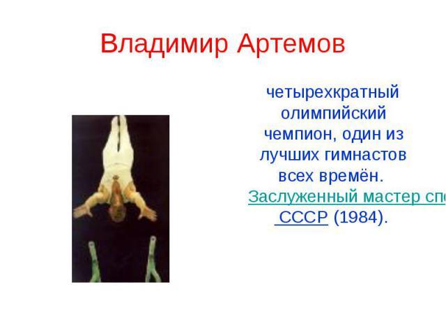 Владимир Артемов четырехкратный олимпийский чемпион, один из лучших гимнастов всех времён. Заслуженный мастер спорта СССР (1984).