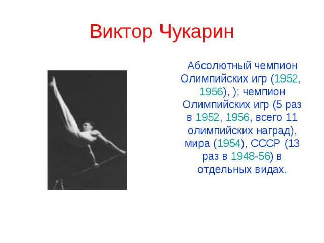 Виктор Чукарин Абсолютный чемпион Олимпийских игр (1952, 1956), ); чемпион Олимпийских игр (5 раз в 1952, 1956, всего 11 олимпийских наград), мира (1954), СССР (13 раз в 1948-56) в отдельных видах.