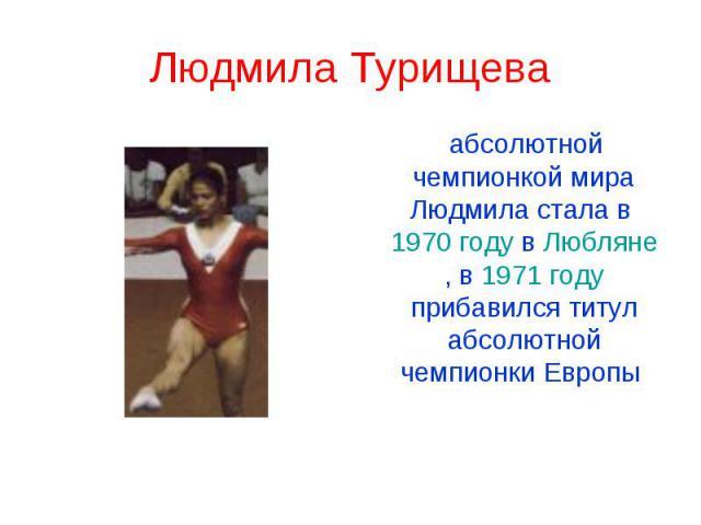 Людмила Турищева абсолютной чемпионкой мира Людмила стала в 1970 году в Любляне, в 1971 году прибавился титул абсолютной чемпионки Европы