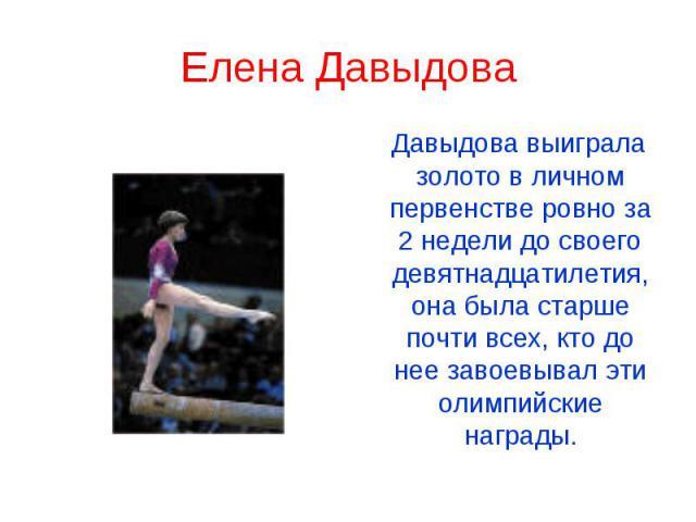 Елена Давыдова Давыдова выиграла золото в личном первенстве ровно за 2 недели до своего девятнадцатилетия, она была старше почти всех, кто до нее завоевывал эти олимпийские награды.