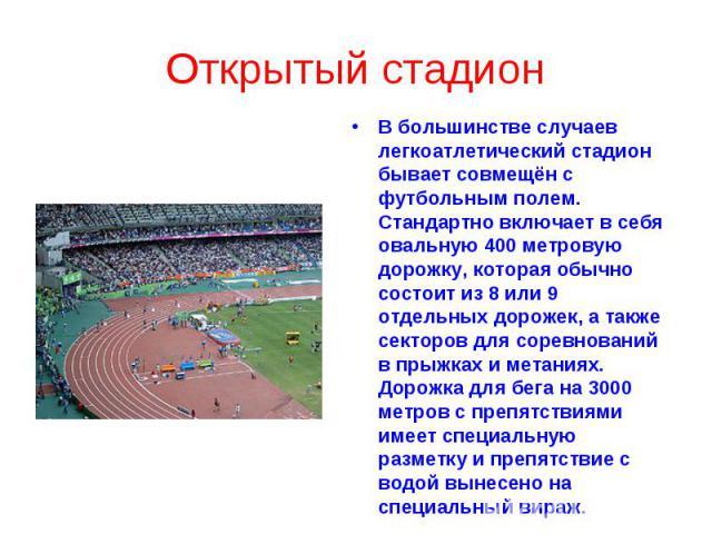 Открытый стадион В большинстве случаев легкоатлетический стадион бывает совмещён с футбольным полем. Стандартно включает в себя овальную 400 метровую дорожку, которая обычно состоит из 8 или 9 отдельных дорожек, а также секторов для соревнований в п…