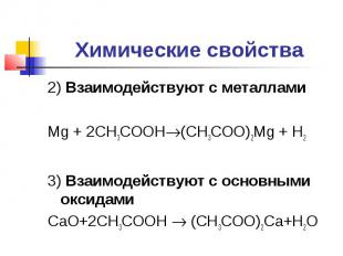 Химические свойства2) Взаимодействуют с металламиMg + 2CH3COOH(CH3COO)2Mg + H23)