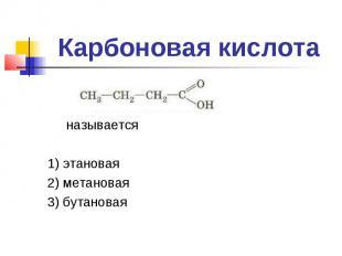 Карбоновая кислота называется1) этановая2) метановая3) бутановая