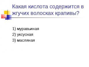 Какая кислота содержится в жгучих волосках крапивы?1) муравьиная2) уксусная3) ма