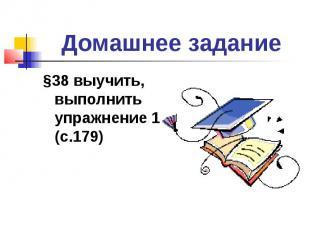 Домашнее задание§38 выучить, выполнить упражнение 1 (с.179)