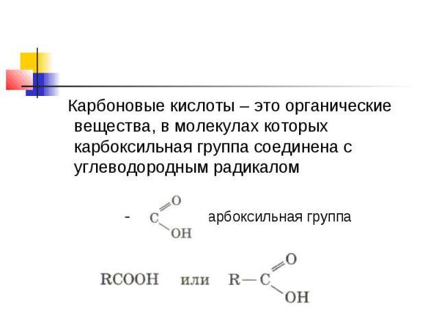 Карбоновые кислоты – это органические вещества, в молекулах которых карбоксильная группа соединена с углеводородным радикалом - карбоксильная группа