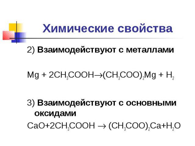 Химические свойства2) Взаимодействуют с металламиMg + 2CH3COOH(CH3COO)2Mg + H23) Взаимодействуют с основными оксидамиCaO+2CH3COOH (CH3COO)2Ca+H2O