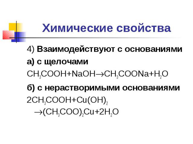 Химические свойства 4) Взаимодействуют с основаниямиа) с щелочамиCH3COOH+NaOHCH3COONa+H2Oб) с нерастворимыми основаниями2CH3COOH+Cu(OH)2 (CH3COO)2Cu+2H2O
