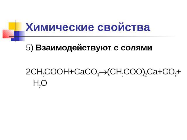 Химические свойства5) Взаимодействуют с солями2CH3COOH+CaCO3(CH3COO)2Ca+CO2+H2O